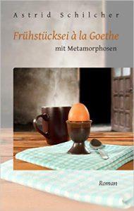 Astrid Schilcher: Frühstücksei á la Goethe, Taschenbuchausgabe, BoD (2016)